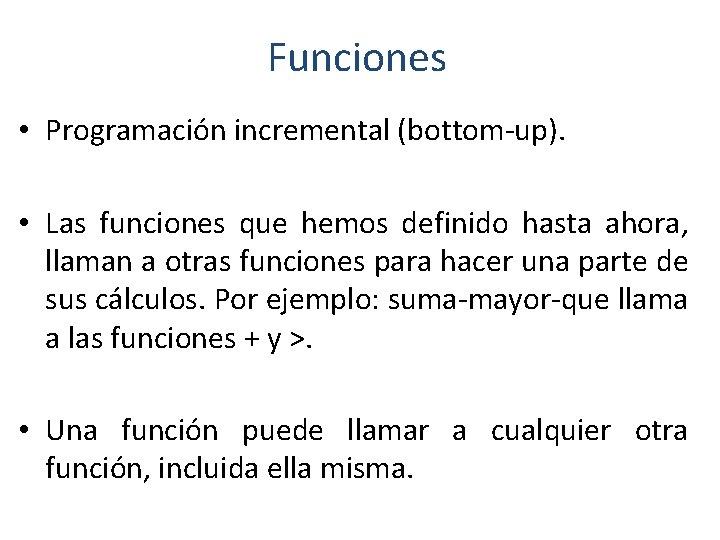Funciones • Programación incremental (bottom-up). • Las funciones que hemos definido hasta ahora, llaman
