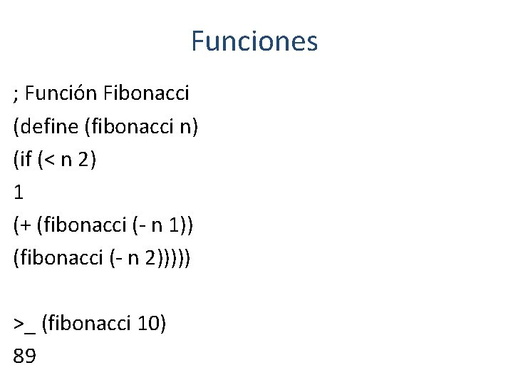 Funciones ; Función Fibonacci (define (fibonacci n) (if (< n 2) 1 (+ (fibonacci