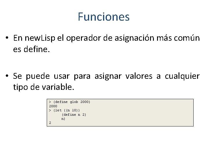 Funciones • En new. Lisp el operador de asignación más común es define. •