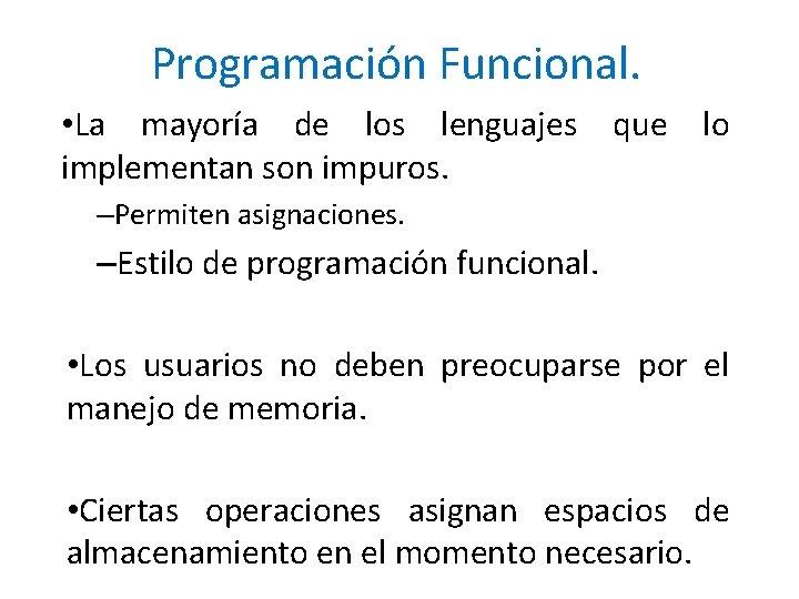 Programación Funcional. • La mayoría de los lenguajes que lo implementan son impuros. –Permiten