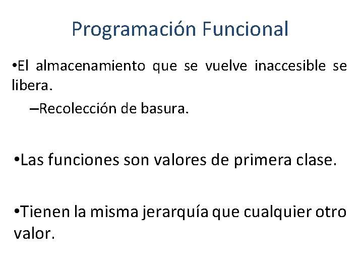 Programación Funcional • El almacenamiento que se vuelve inaccesible se libera. –Recolección de basura.