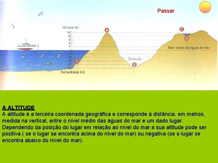 Passar A ALTITUDE A altitude é a terceira coordenada geográfica e corresponde à distância,