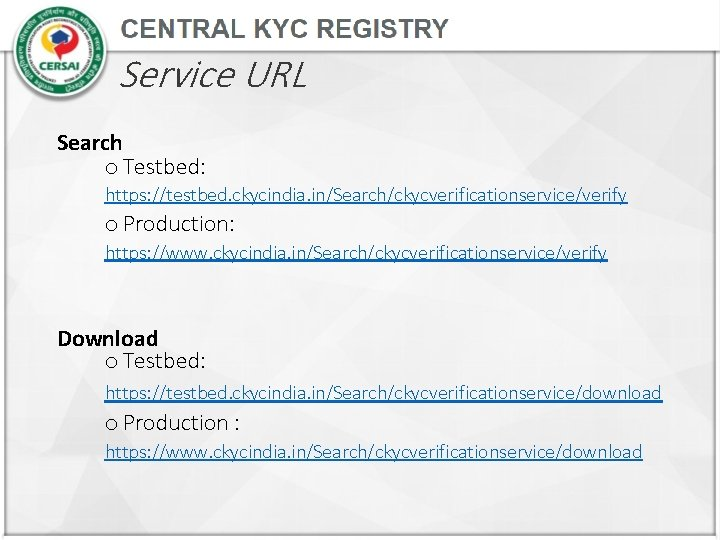Service URL Search o Testbed: https: //testbed. ckycindia. in/Search/ckycverificationservice/verify o Production: https: //www. ckycindia.