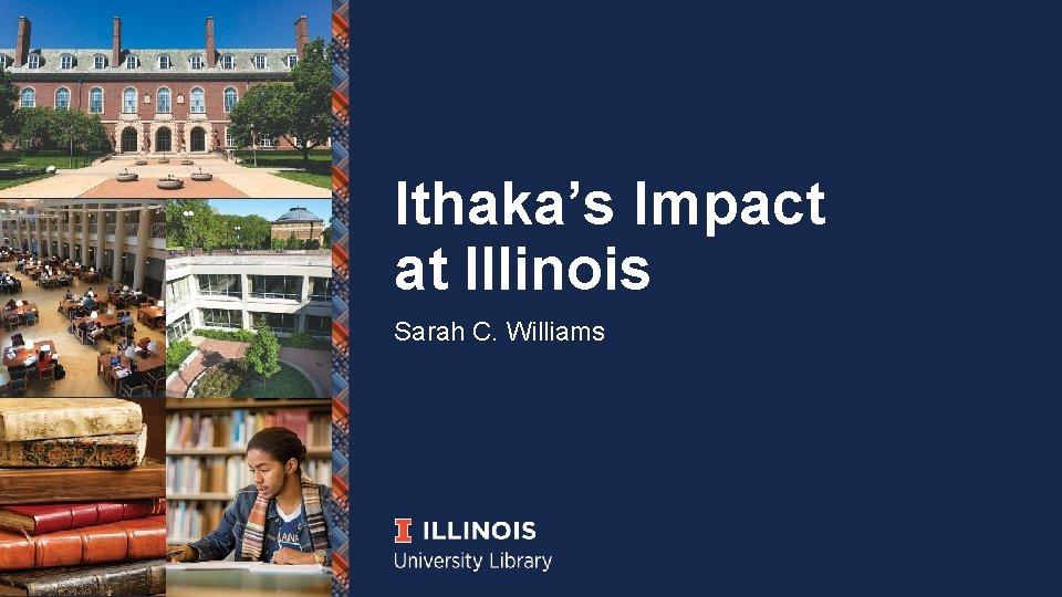 Ithaka's Impact at Illinois Sarah C. Williams