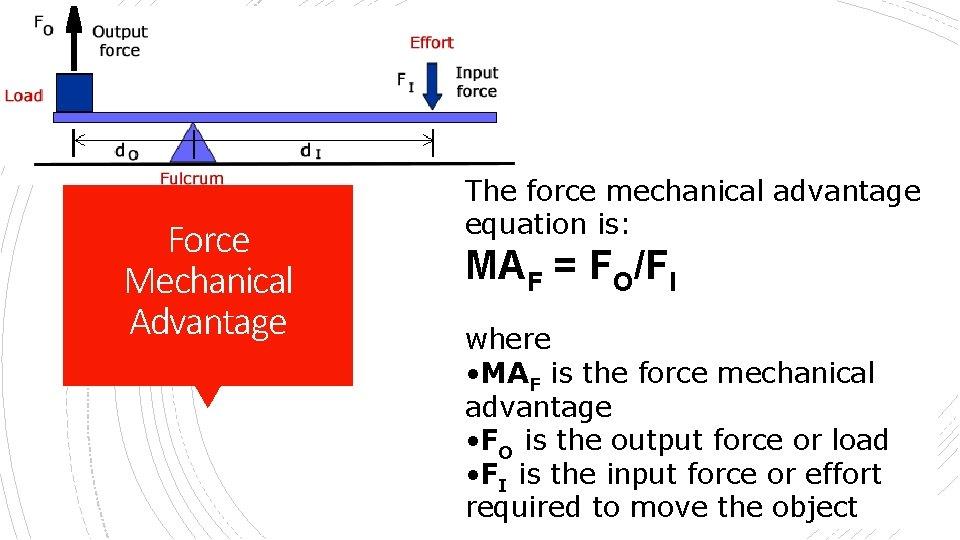 Force Mechanical Advantage The force mechanical advantage equation is: MAF = FO/FI where •