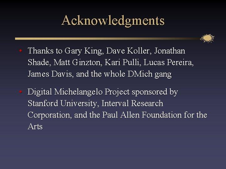 Acknowledgments • Thanks to Gary King, Dave Koller, Jonathan Shade, Matt Ginzton, Kari Pulli,