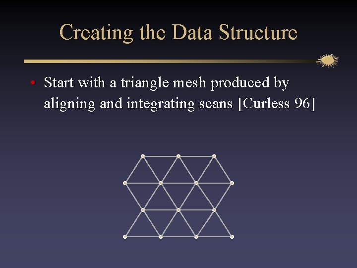 Creating the Data Structure • Start with a triangle mesh produced by aligning and