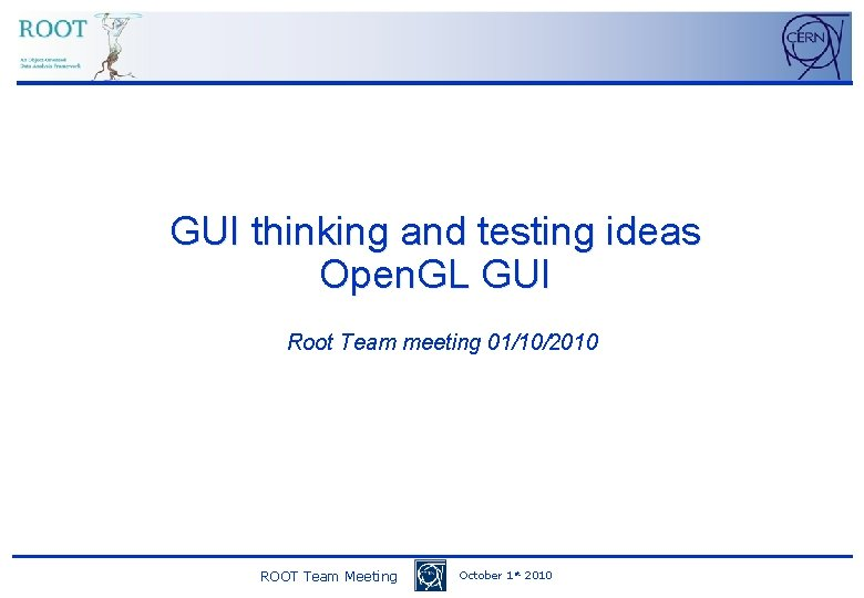GUI thinking and testing ideas Open. GL GUI Root Team meeting 01/10/2010 ROOT Team