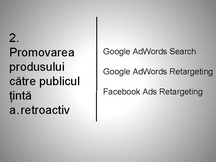 2. Promovarea produsului către publicul țintă a. retroactiv Google Ad. Words Search Google Ad.