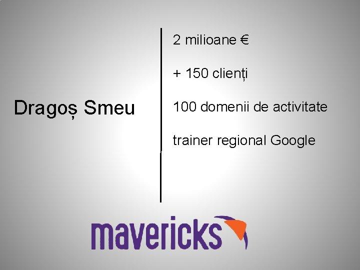 2 milioane € + 150 clienți Dragoș Smeu 100 domenii de activitate trainer regional