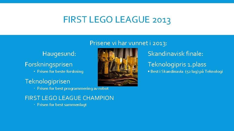 FIRST LEGO LEAGUE 2013 Prisene vi har vunnet i 2013: Haugesund: Forskningsprisen • Prisen