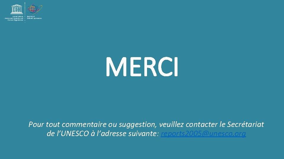 MERCI Pour tout commentaire ou suggestion, veuillez contacter le Secrétariat de l'UNESCO à l'adresse