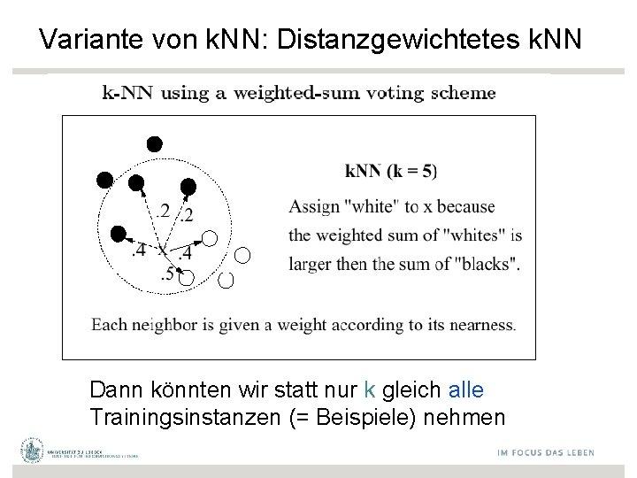 Variante von k. NN: Distanzgewichtetes k. NN Dann könnten wir statt nur k gleich