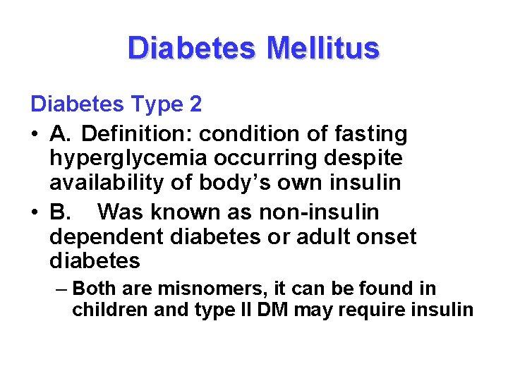 Diabetes Mellitus Diabetes Type 2 • A. Definition: condition of fasting hyperglycemia occurring despite