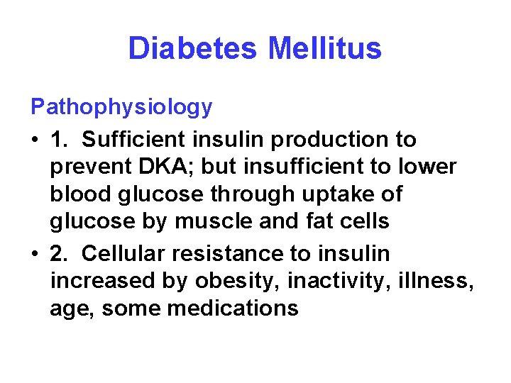 Diabetes Mellitus Pathophysiology • 1. Sufficient insulin production to prevent DKA; but insufficient to