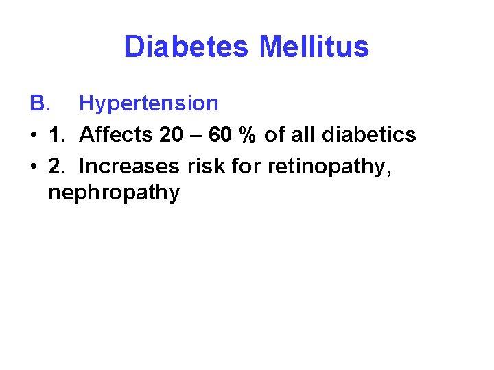 Diabetes Mellitus B. Hypertension • 1. Affects 20 – 60 % of all diabetics