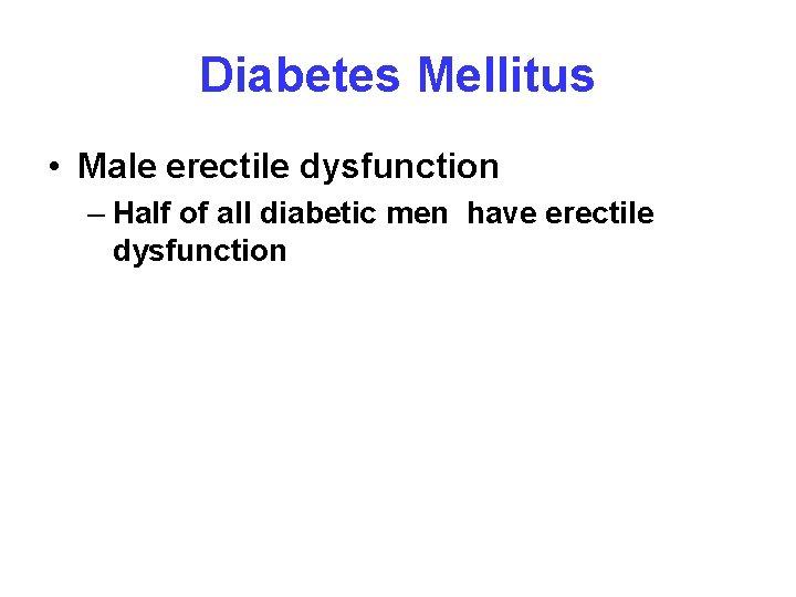 Diabetes Mellitus • Male erectile dysfunction – Half of all diabetic men have erectile