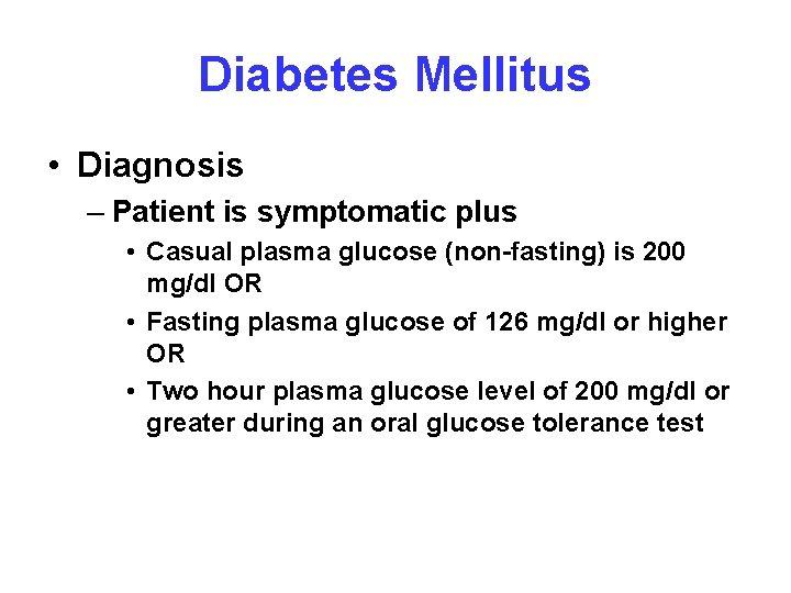 Diabetes Mellitus • Diagnosis – Patient is symptomatic plus • Casual plasma glucose (non-fasting)