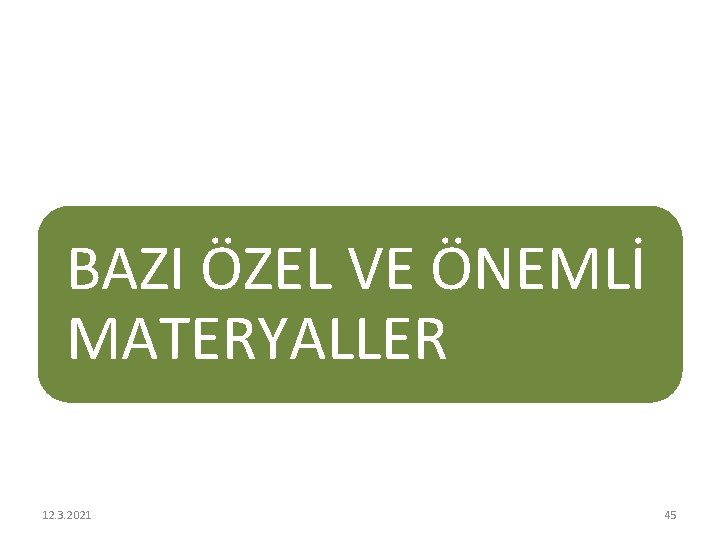 BAZI ÖZEL VE ÖNEMLİ MATERYALLER 12. 3. 2021 45