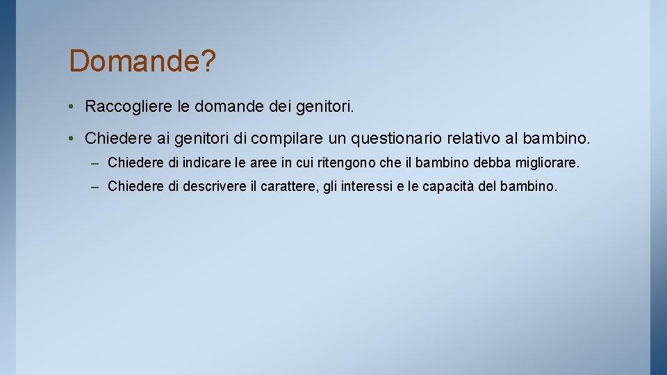 Domande? • Raccogliere le domande dei genitori. • Chiedere ai genitori di compilare un