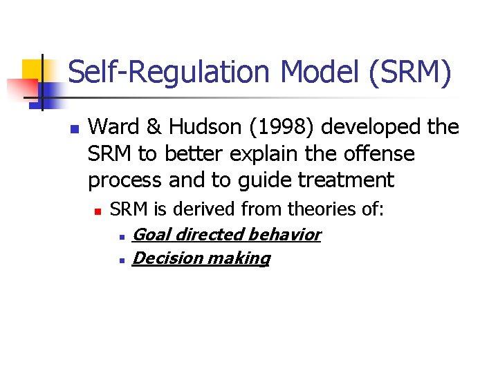 Self-Regulation Model (SRM) n Ward & Hudson (1998) developed the SRM to better explain