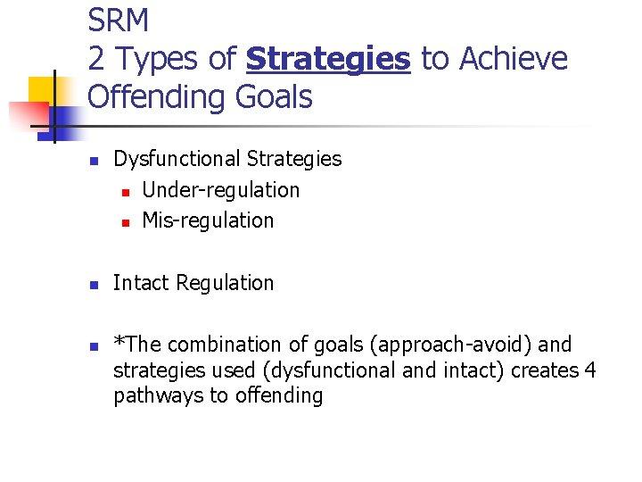 SRM 2 Types of Strategies to Achieve Offending Goals n n n Dysfunctional Strategies