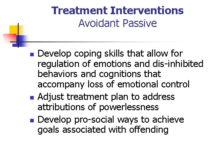 Treatment Interventions Avoidant Passive n n n Develop coping skills that allow for regulation
