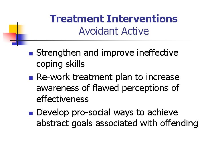 Treatment Interventions Avoidant Active n n n Strengthen and improve ineffective coping skills Re-work
