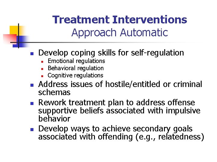 Treatment Interventions Approach Automatic n Develop coping skills for self-regulation n n n Emotional