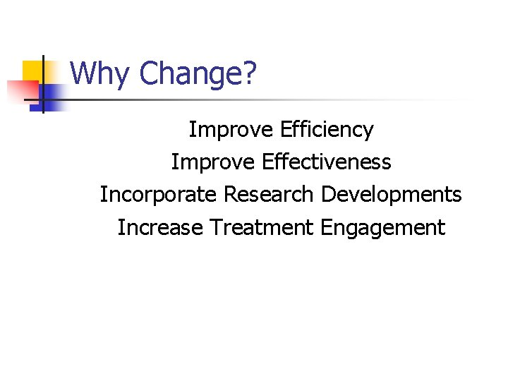 Why Change? Improve Efficiency Improve Effectiveness Incorporate Research Developments Increase Treatment Engagement