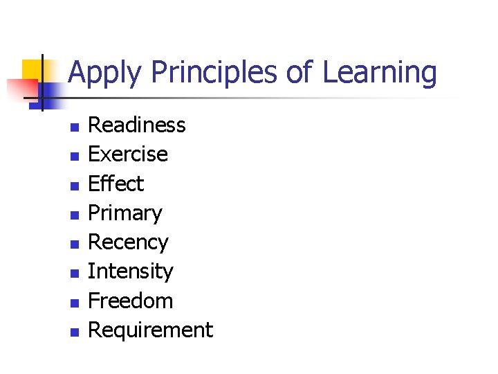 Apply Principles of Learning n n n n Readiness Exercise Effect Primary Recency Intensity