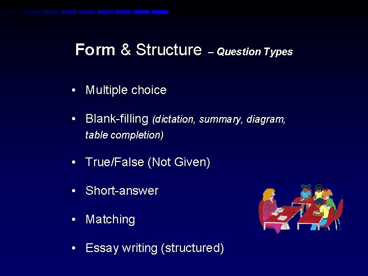 Form & Structure – Question Types • Multiple choice • Blank-filling (dictation, summary, diagram,