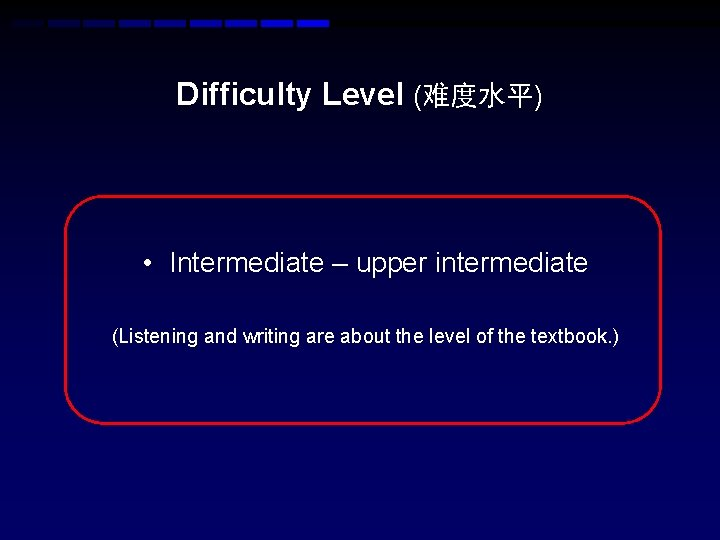 Difficulty Level (难度水平) • Intermediate – upper intermediate (Listening and writing are about the