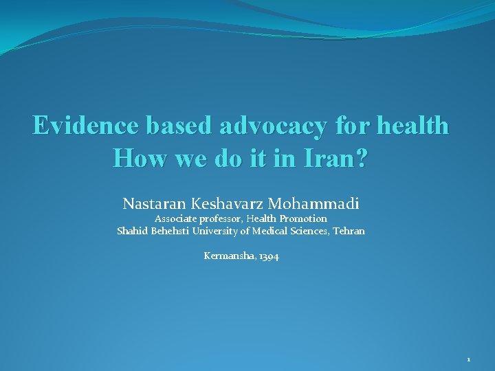 Evidence based advocacy for health How we do it in Iran? Nastaran Keshavarz Mohammadi