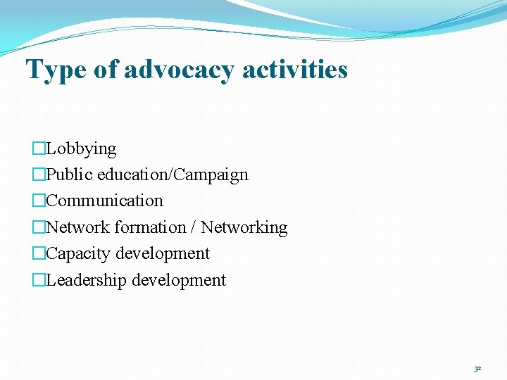 Type of advocacy activities �Lobbying �Public education/Campaign �Communication �Network formation / Networking �Capacity development