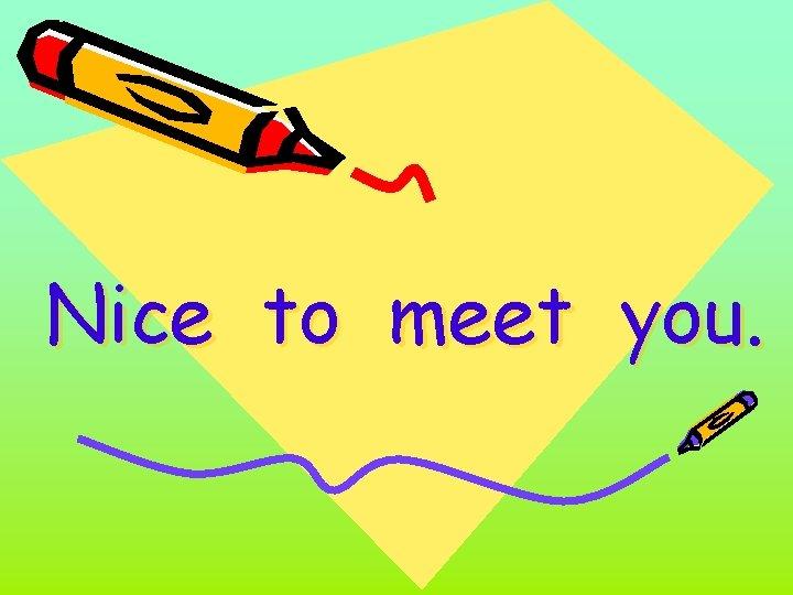 Nice to meet you.