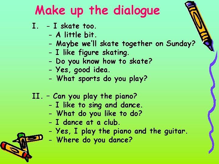 Make up the dialogue I. - I skate too. - A little bit. -