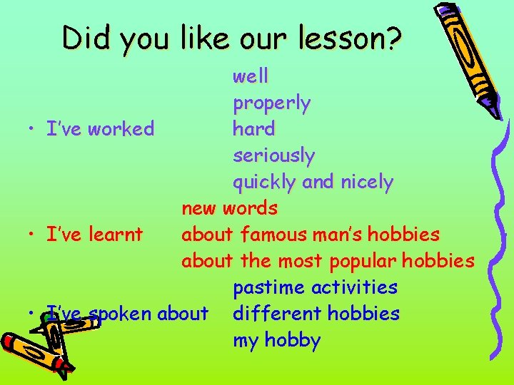 Did you like our lesson? well properly • I've worked hard seriously quickly and
