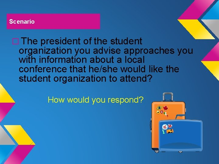 Scenario � The president of the student organization you advise approaches you with information