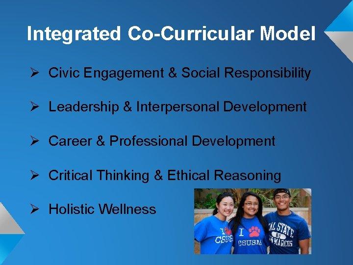 Integrated Co-Curricular Model Ø Civic Engagement & Social Responsibility Ø Leadership & Interpersonal Development