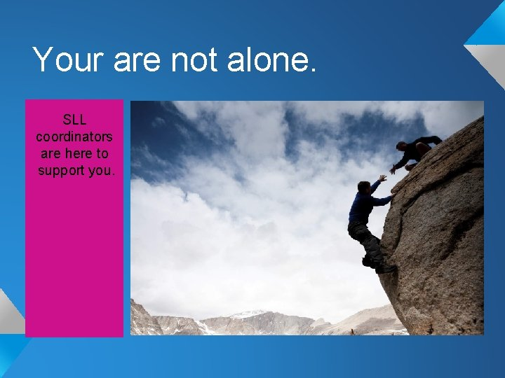 Your are not alone. SLL coordinators are here to support you.