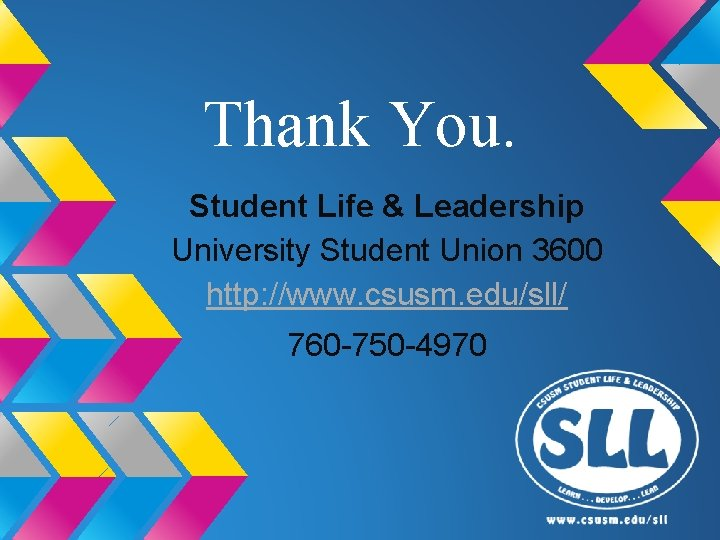 Thank You. Student Life & Leadership University Student Union 3600 http: //www. csusm. edu/sll/