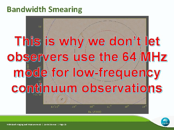 Bandwidth Smearing This is why we don't let observers use the 64 MHz mode