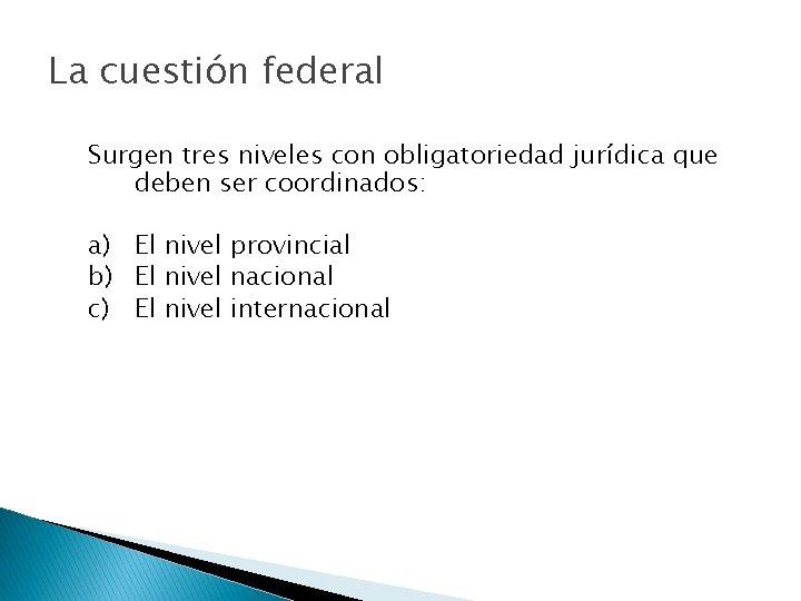La cuestión federal Surgen tres niveles con obligatoriedad jurídica que deben ser coordinados: a)
