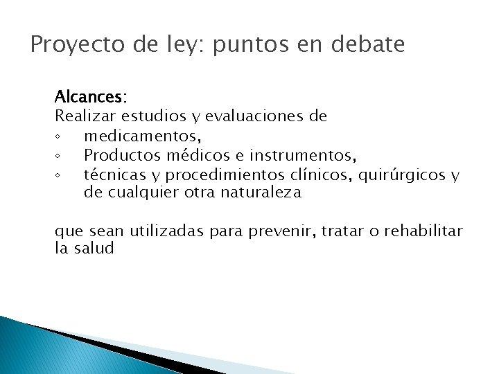 Proyecto de ley: puntos en debate Alcances: Realizar estudios y evaluaciones de ◦ medicamentos,