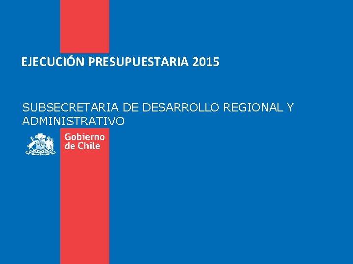 EJECUCIÓN PRESUPUESTARIA 2015 SUBSECRETARIA DE DESARROLLO REGIONAL Y ADMINISTRATIVO