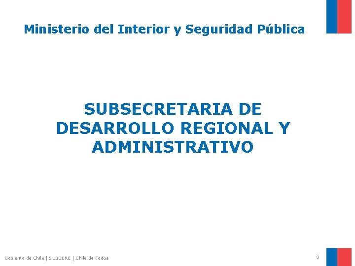 Ministerio del Interior y Seguridad Pública SUBSECRETARIA DE DESARROLLO REGIONAL Y ADMINISTRATIVO Gobierno de