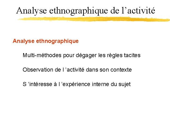 Analyse ethnographique de l'activité Analyse ethnographique Multi-méthodes pour dégager les règles tacites Observation de