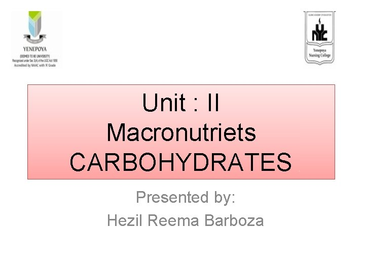Unit : II Macronutriets CARBOHYDRATES Presented by: Hezil Reema Barboza