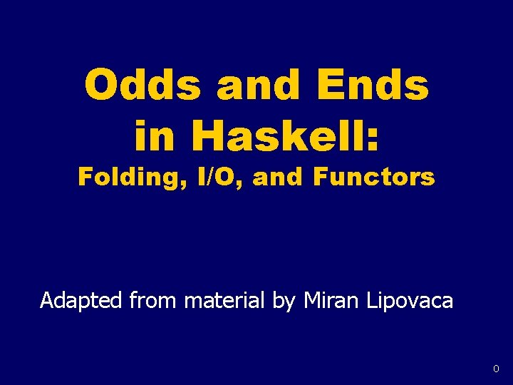 Odds and Ends in Haskell: Folding, I/O, and Functors Adapted from material by Miran